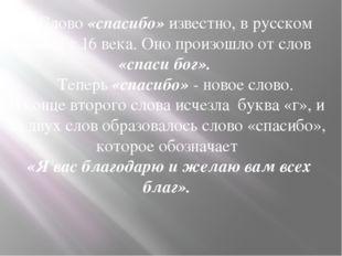 Cлово «спасибо» известно, в русском языке с 16 века. Оно произошло от слов «
