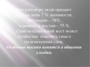 При разговоре люди придают словам лишь 7 % значимости, интонации – 38% , а ми