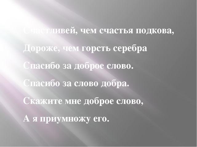 Счастливей, чем счастья подкова, Дороже, чем горсть серебра Спасибо за добро...