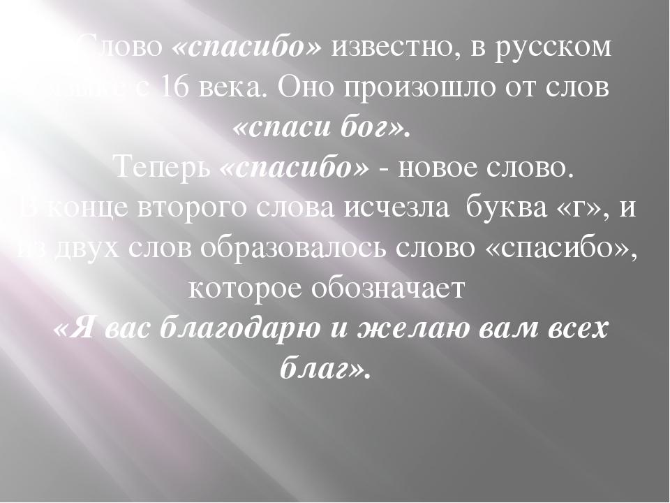 Cлово «спасибо» известно, в русском языке с 16 века. Оно произошло от слов «...