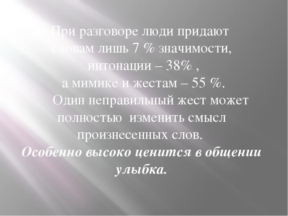 При разговоре люди придают словам лишь 7 % значимости, интонации – 38% , а ми...