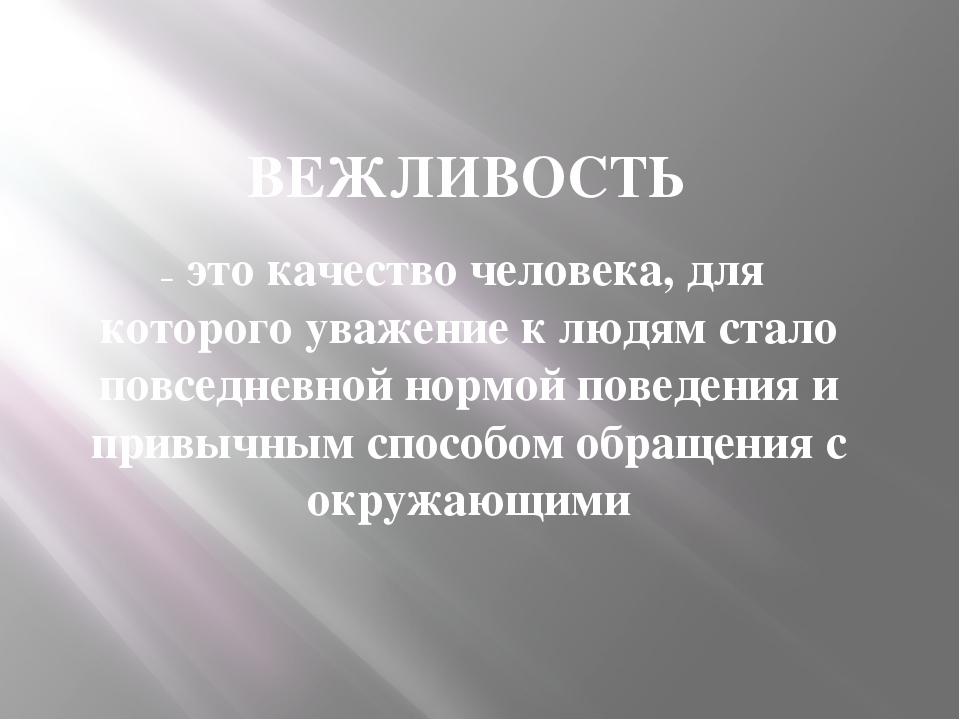 ВЕЖЛИВОСТЬ – это качество человека, для которого уважение к людям стало повсе...