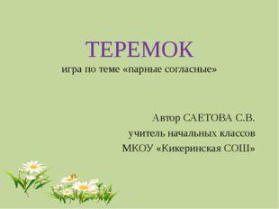 ТЕРЕМОК игра по теме «парные согласные» Автор САЕТОВА С.В. учитель начальных