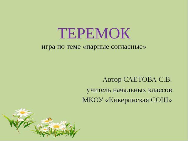 ТЕРЕМОК игра по теме «парные согласные» Автор САЕТОВА С.В. учитель начальных...