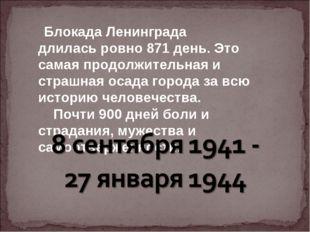 Блокада Ленинграда длиласьровно 871 день. Это самая продолжительная и страш