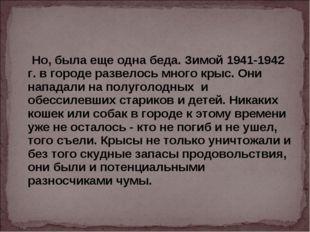 Но, была еще одна беда. Зимой 1941-1942 г. в городе развелось много крыс. Он