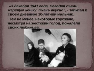 """«3 декабря 1941 года. Сегодня съели жареную кошку. Очень вкусно"""", - записал"""