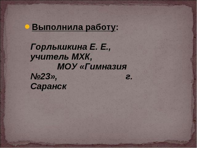 Выполнила работу: Горлышкина Е. Е., учитель МХК, МОУ «Гимназия №23», г. Саранск
