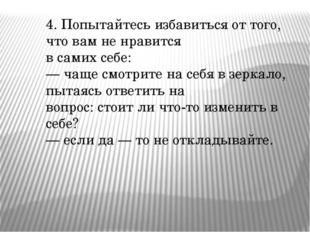 4. Попытайтесь избавиться от того, что вам не нравится в самих себе: — чаще с