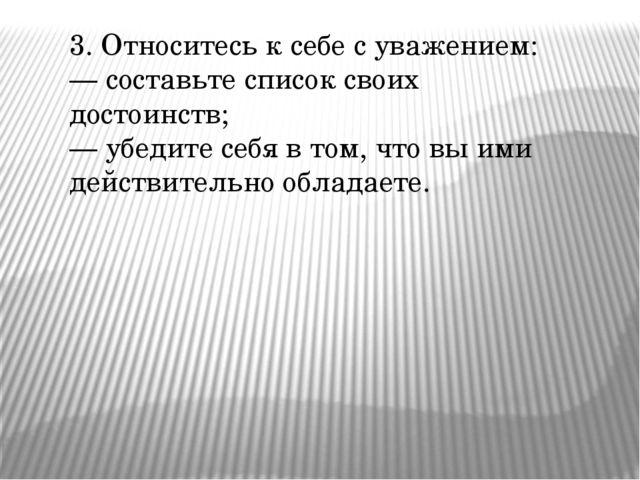 3. Относитесь к себе с уважением: — составьте список своих достоинств; — убед...
