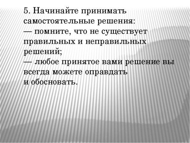 5. Начинайте принимать самостоятельные решения: — помните, что не существует...