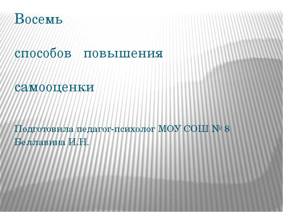 Восемь способов повышения самооценки  Подготовила педагог-психолог МОУ СОШ №...