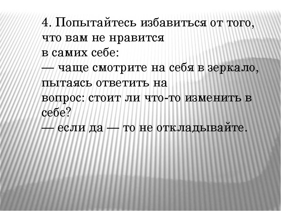 4. Попытайтесь избавиться от того, что вам не нравится в самих себе: — чаще с...