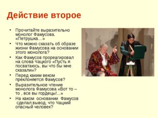 Действие второе Прочитайте выразительно монолог Фамусова. «Петрушка…» Что мож