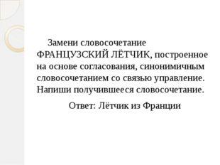 Замени словосочетание ФРАНЦУЗСКИЙ ЛЁТЧИК, построенное на основе согласования