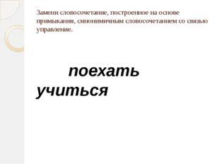 Замени словосочетание, построенное на основе примыкания, синонимичным словосо