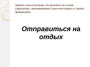 Замени словосочетание, построенное на основе управления, синонимичным словосо