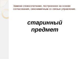 Замени словосочетание, построенное на основе согласования, синонимичным со св