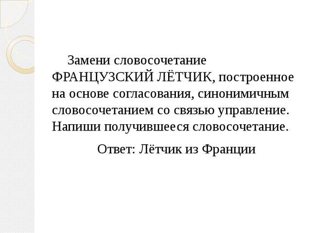 Замени словосочетание ФРАНЦУЗСКИЙ ЛЁТЧИК, построенное на основе согласования...