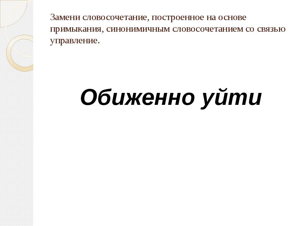 Замени словосочетание, построенное на основе примыкания, синонимичным словосо...