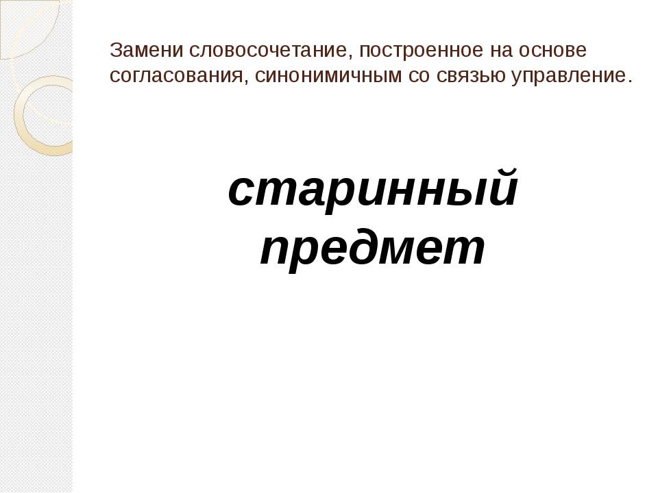 Замени словосочетание, построенное на основе согласования, синонимичным со св...