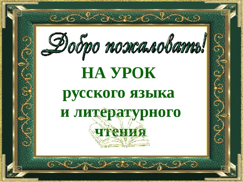 НА УРОК русского языка и литературного чтения