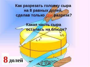 2 доли 4 Какая часть сыра осталась на блюде? Как разрезать головку сыра на 8