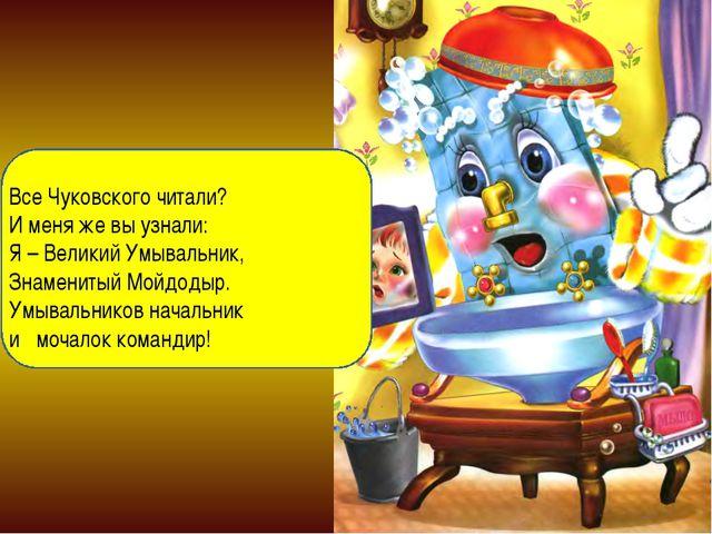 Все Чуковского читали? И меня же вы узнали: Я – Великий Умывальник, Знаменит...