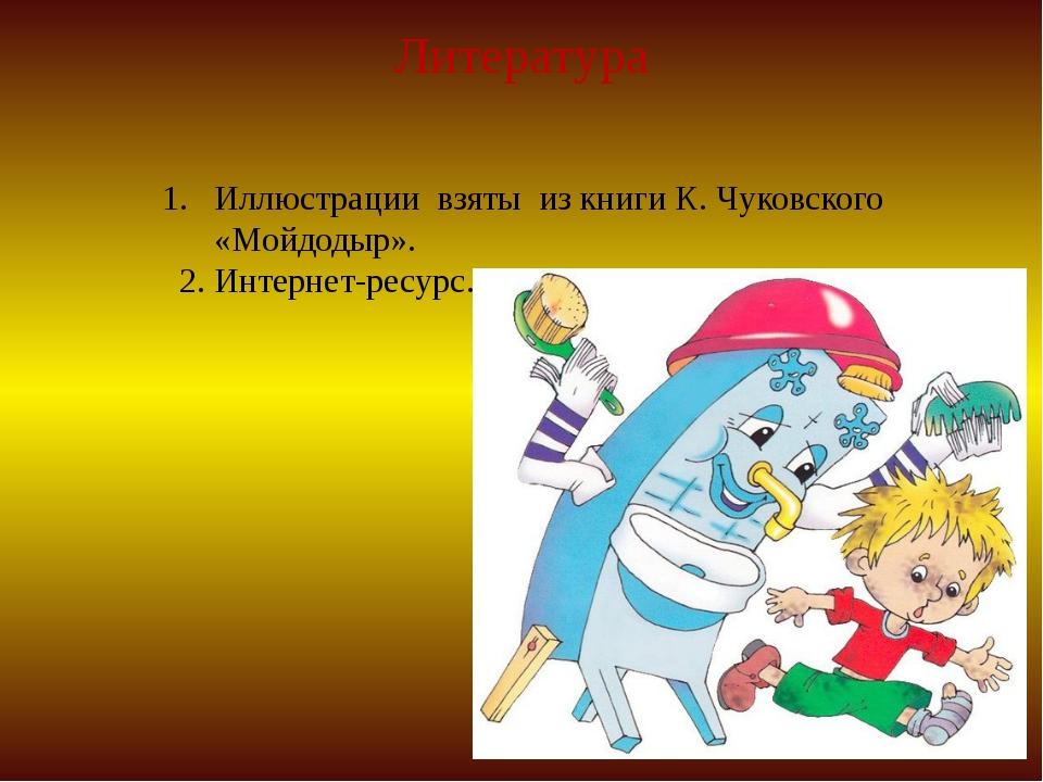 Литература Иллюстрации взяты из книги К. Чуковского «Мойдодыр». 2. Интернет-р...