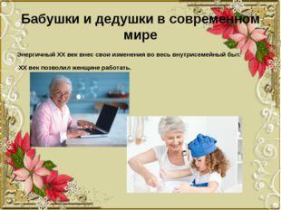 Бабушки и дедушки в современном мире Энергичный ХХ век внес свои изменения во