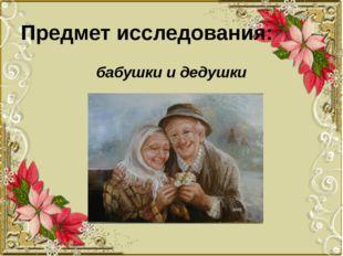 Предмет исследования: бабушки и дедушки