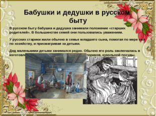 Бабушки и дедушки в русском быту В русском быту бабушка и дедушка занимали по