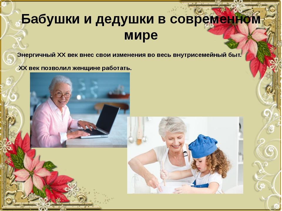 Бабушки и дедушки в современном мире Энергичный ХХ век внес свои изменения во...