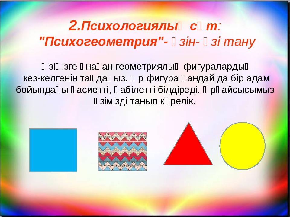 """2.Психологиялық сәт: """"Психогеометрия""""- өзін- өзі тану Өзіңізге ұнаған геомет..."""