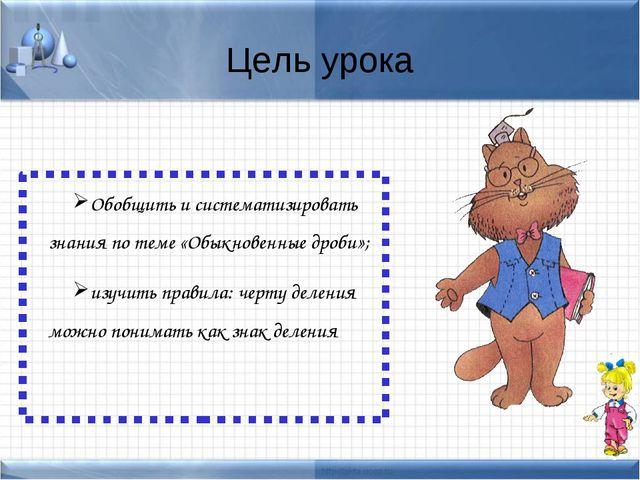 Цель урока Обобщить и систематизировать знания по теме «Обыкновенные дроби»;...