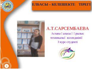ЕЛБАСЫ – КЕЛЕШЕКТІҢ ТІРЕГІ А.Т.САРСЕМБАЕВА Астана қаласы Құрылыс техникалық