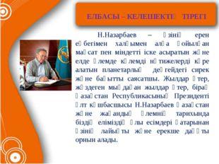 ЕЛБАСЫ – КЕЛЕШЕКТІҢ ТІРЕГІ Н.Назарбаев – өзінің ерен еңбегімен халқымен ал