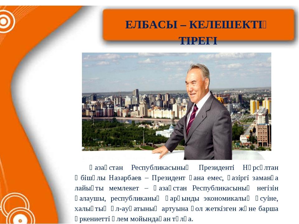 ЕЛБАСЫ – КЕЛЕШЕКТІҢ ТІРЕГІ Қазақстан Республикасының Президенті Нұрсұлтан Әб...