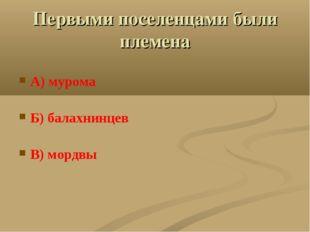 Первыми поселенцами были племена А) мурома Б) балахнинцев В) мордвы