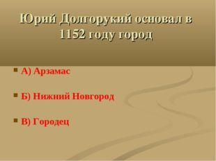 Юрий Долгорукий основал в 1152 году город А) Арзамас Б) Нижний Новгород В) Го