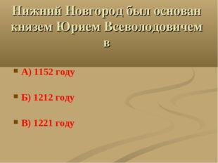 Нижний Новгород был основан князем Юрием Всеволодовичем в А) 1152 году Б) 121