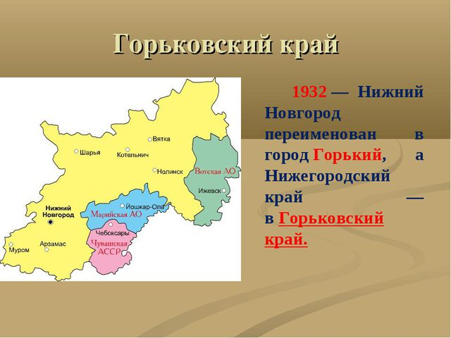 Горьковский край 1932— Нижний Новгород переименован в городГорький, а Нижег...