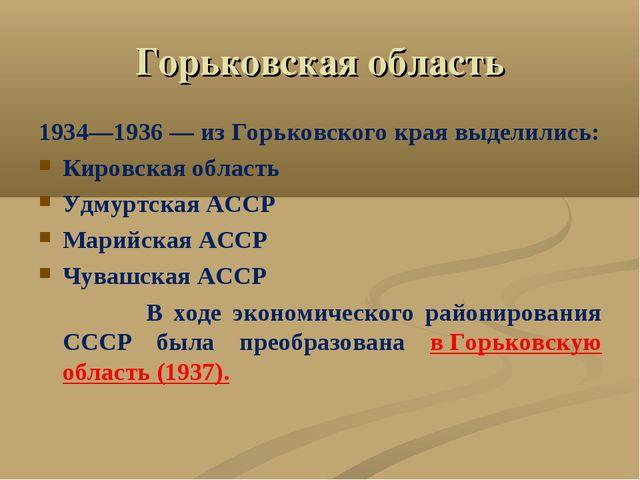 Горьковская область 1934—1936— из Горьковского края выделились: Кировская об...