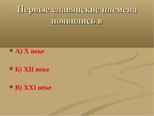 Первые славянские племена появились в А) X веке Б) XII веке В) XXI веке
