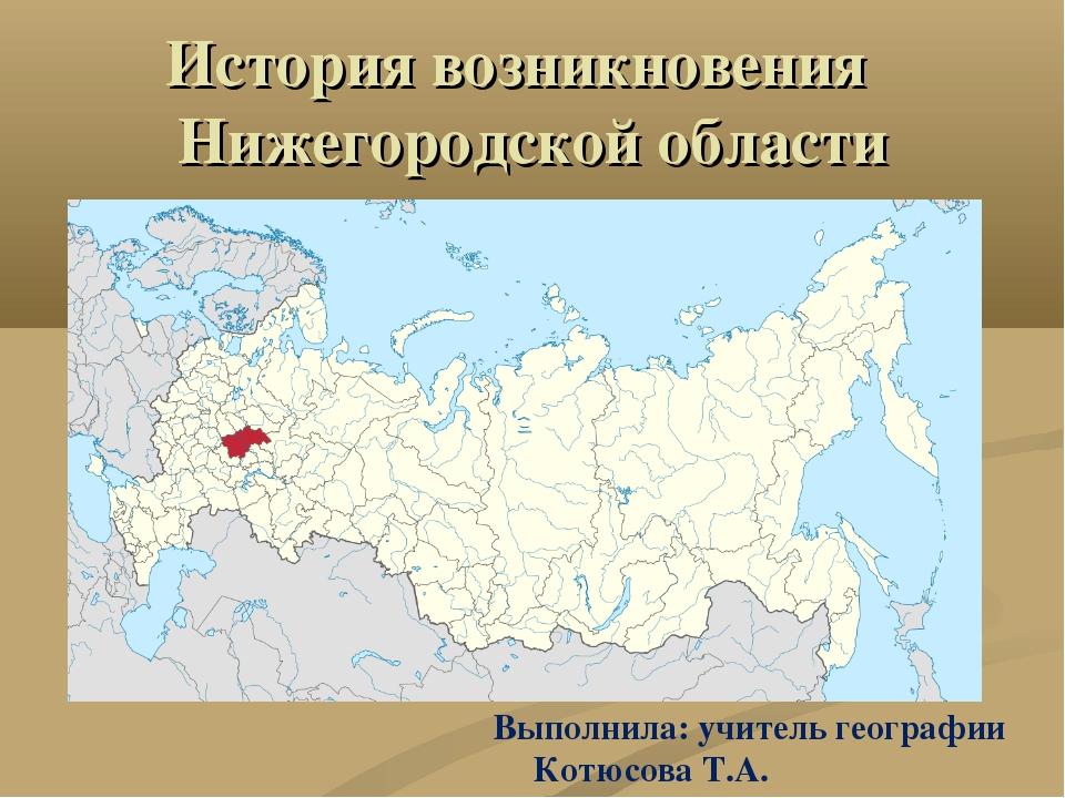 История возникновения Нижегородской области Выполнила: учитель географии Котю...