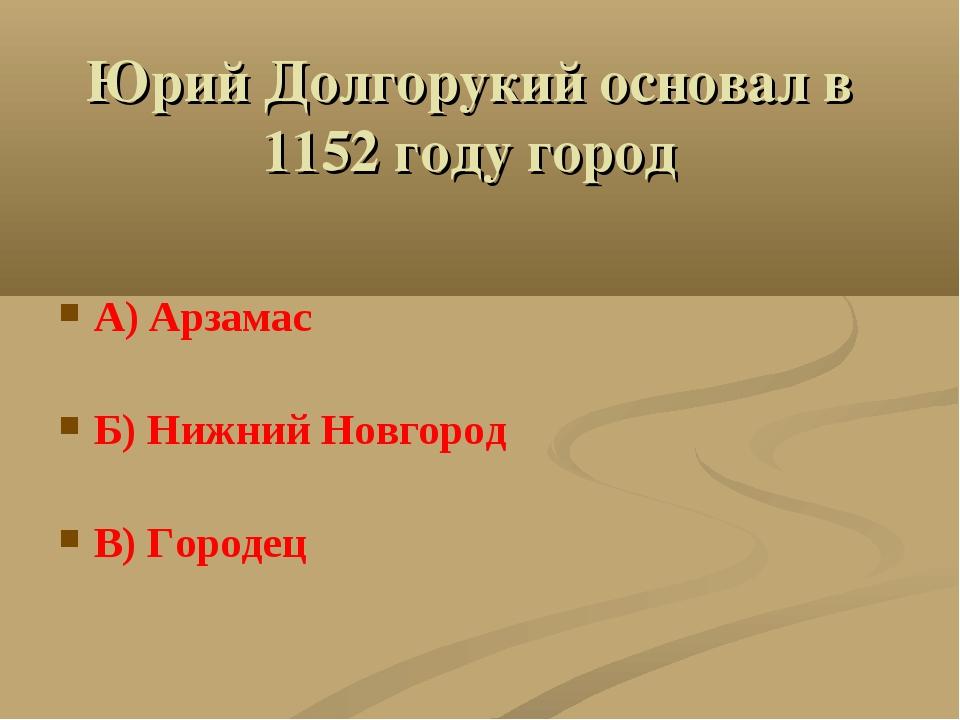Юрий Долгорукий основал в 1152 году город А) Арзамас Б) Нижний Новгород В) Го...