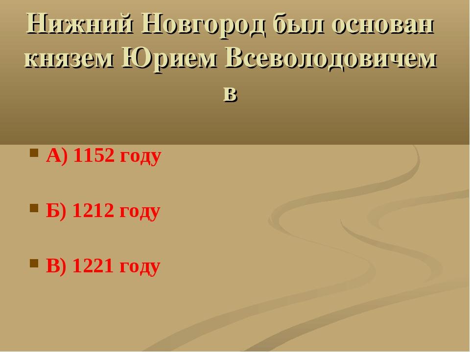 Нижний Новгород был основан князем Юрием Всеволодовичем в А) 1152 году Б) 121...
