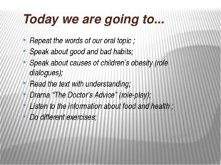 Today we are going to... Repeat the words of our oral topic ; Speak about goo