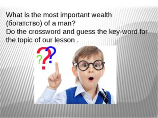 What is the most important wealth (богатство) of a man? Do the crossword and