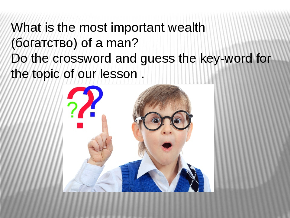 What is the most important wealth (богатство) of a man? Do the crossword and...